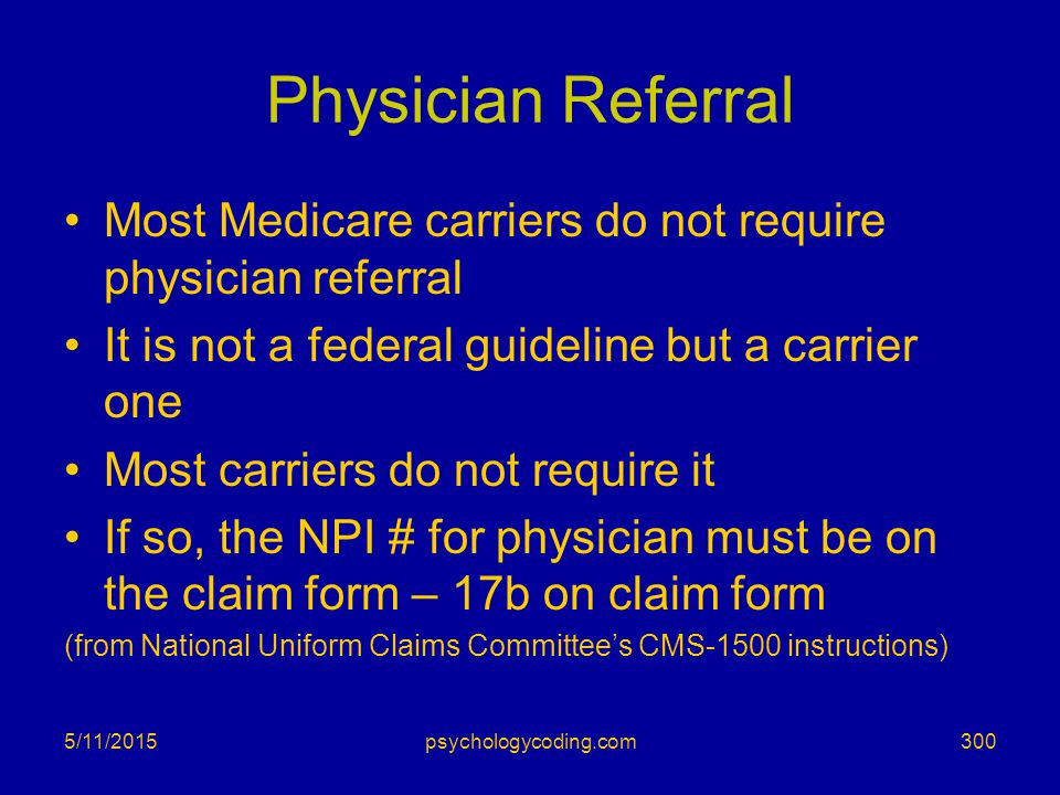 5/11/2015 Physician Referral Most Medicare carriers do not require physician referral It is not a federal guideline but a carrier one Most carriers do