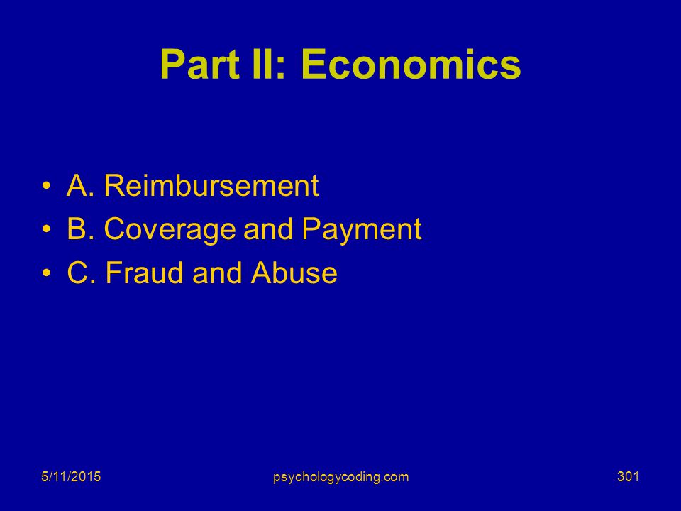 5/11/2015 Part II: Economics A. Reimbursement B. Coverage and Payment C. Fraud and Abuse 301psychologycoding.com