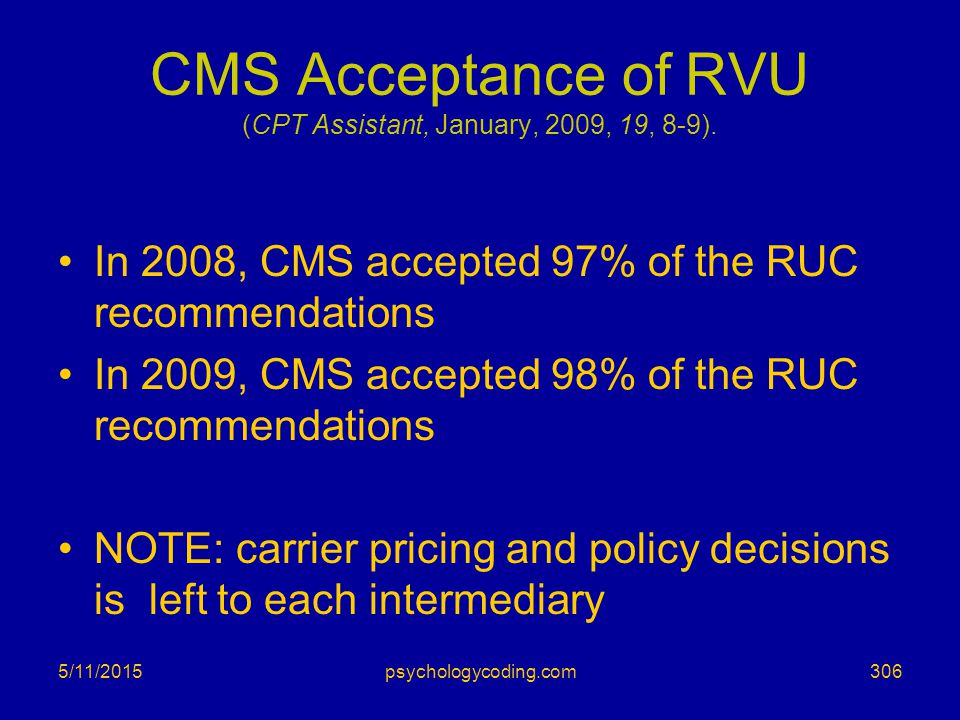 5/11/2015 CMS Acceptance of RVU (CPT Assistant, January, 2009, 19, 8-9). In 2008, CMS accepted 97% of the RUC recommendations In 2009, CMS accepted 98