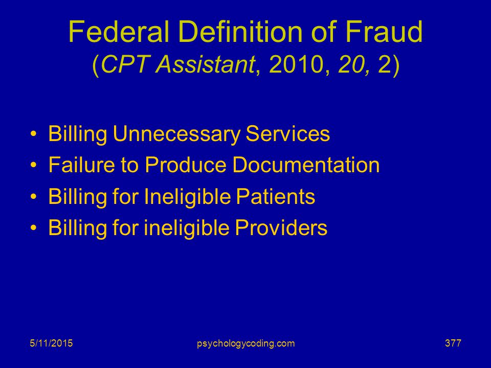 Federal Definition of Fraud (CPT Assistant, 2010, 20, 2) Billing Unnecessary Services Failure to Produce Documentation Billing for Ineligible Patients