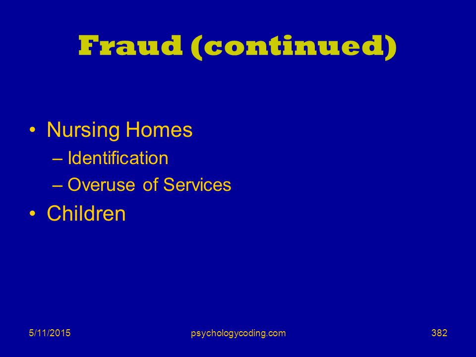 5/11/2015 Fraud (continued) Nursing Homes –Identification –Overuse of Services Children 382psychologycoding.com