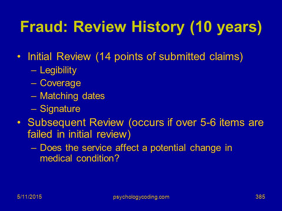 5/11/2015 Fraud: Review History (10 years) Initial Review (14 points of submitted claims) –Legibility –Coverage –Matching dates –Signature Subsequent
