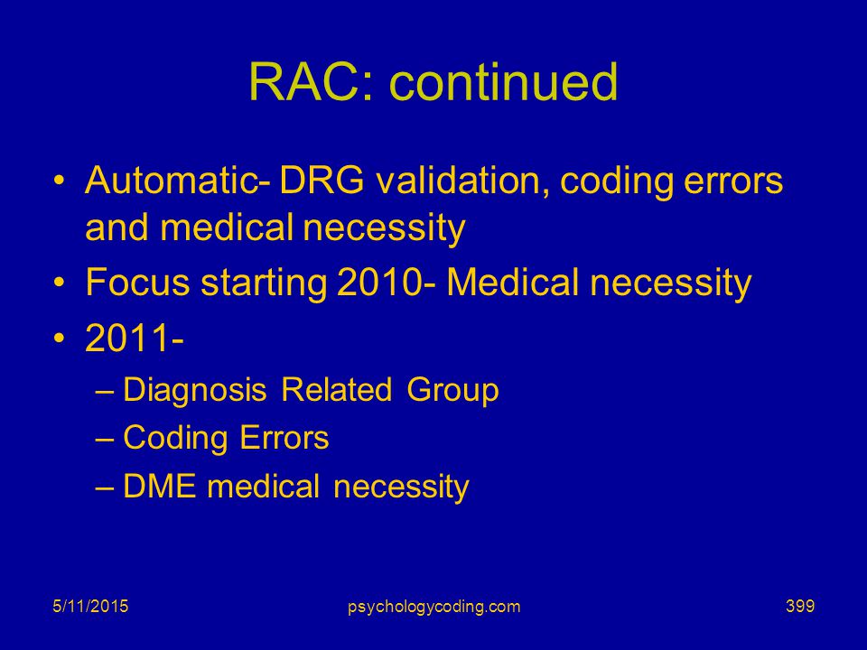 RAC: continued Automatic- DRG validation, coding errors and medical necessity Focus starting 2010- Medical necessity 2011- –Diagnosis Related Group –C