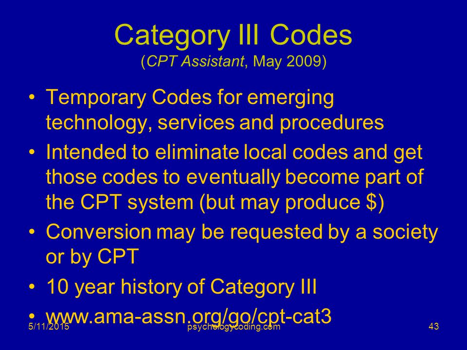 5/11/2015 Category III Codes (CPT Assistant, May 2009) Temporary Codes for emerging technology, services and procedures Intended to eliminate local co