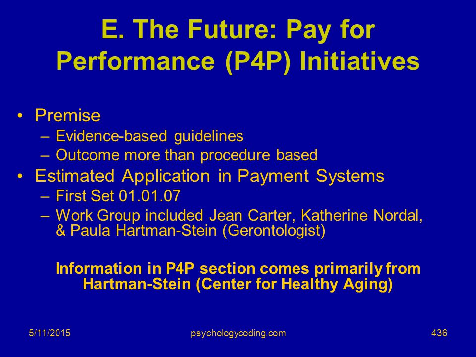 5/11/2015 E. The Future: Pay for Performance (P4P) Initiatives Premise –Evidence-based guidelines –Outcome more than procedure based Estimated Applica