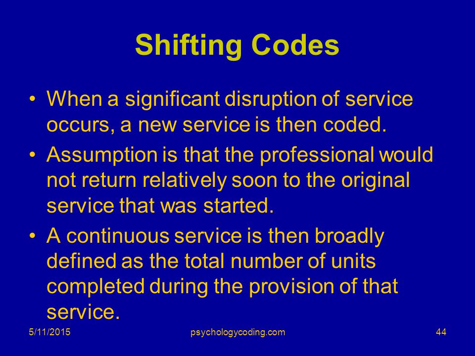 Shifting Codes When a significant disruption of service occurs, a new service is then coded. Assumption is that the professional would not return rela