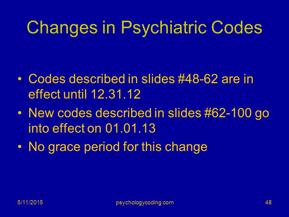 Changes in Psychiatric Codes Codes described in slides #48-62 are in effect until 12.31.12 New codes described in slides #62-100 go into effect on 01.