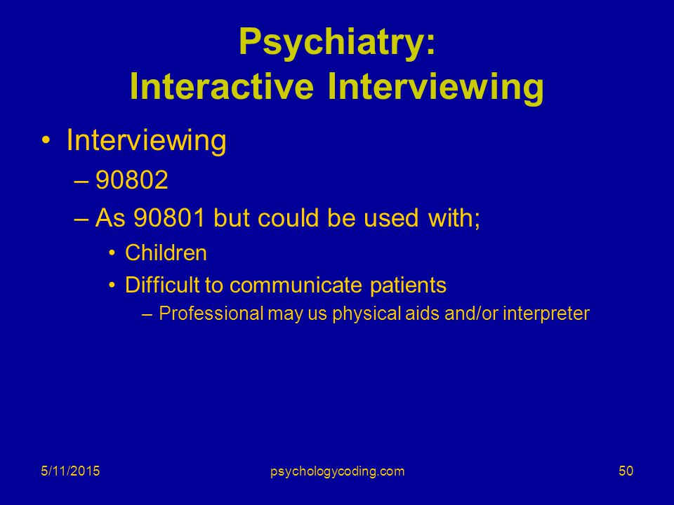 5/11/2015 Psychiatry: Interactive Interviewing Interviewing –90802 –As 90801 but could be used with; Children Difficult to communicate patients –Profe