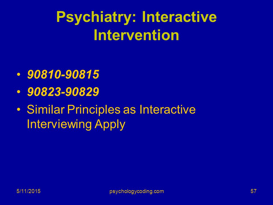 5/11/2015 Psychiatry: Interactive Intervention 90810-90815 90823-90829 Similar Principles as Interactive Interviewing Apply 57psychologycoding.com