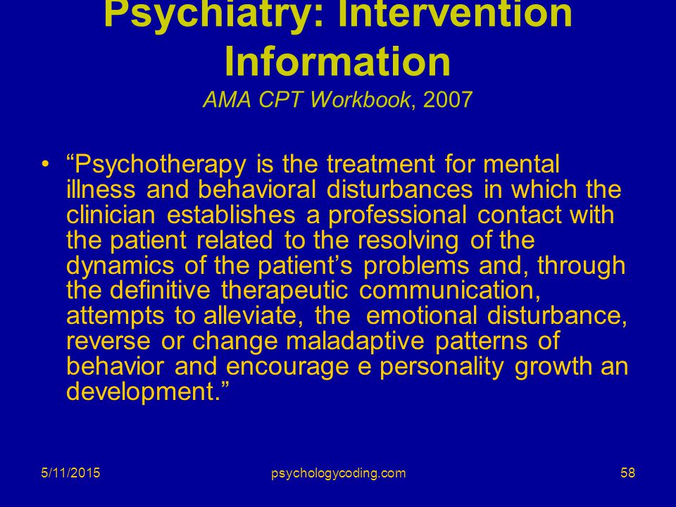 """5/11/2015 Psychiatry: Intervention Information AMA CPT Workbook, 2007 """"Psychotherapy is the treatment for mental illness and behavioral disturbances i"""