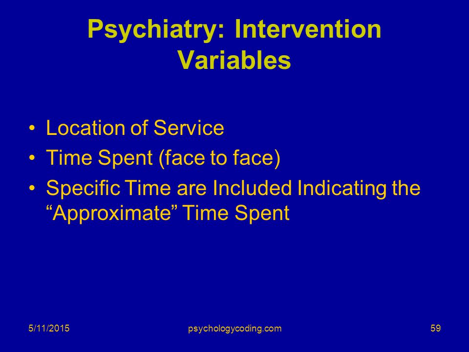 """5/11/2015 Psychiatry: Intervention Variables Location of Service Time Spent (face to face) Specific Time are Included Indicating the """"Approximate"""" Tim"""
