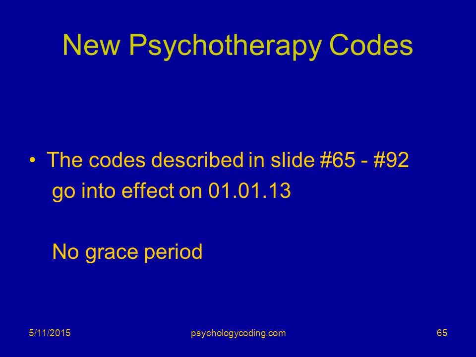 New Psychotherapy Codes The codes described in slide #65 - #92 go into effect on 01.01.13 No grace period 5/11/201565psychologycoding.com
