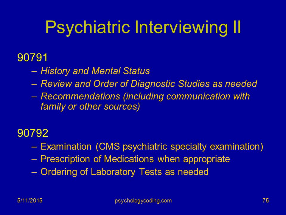 Psychiatric Interviewing II 90791 –History and Mental Status –Review and Order of Diagnostic Studies as needed –Recommendations (including communicati