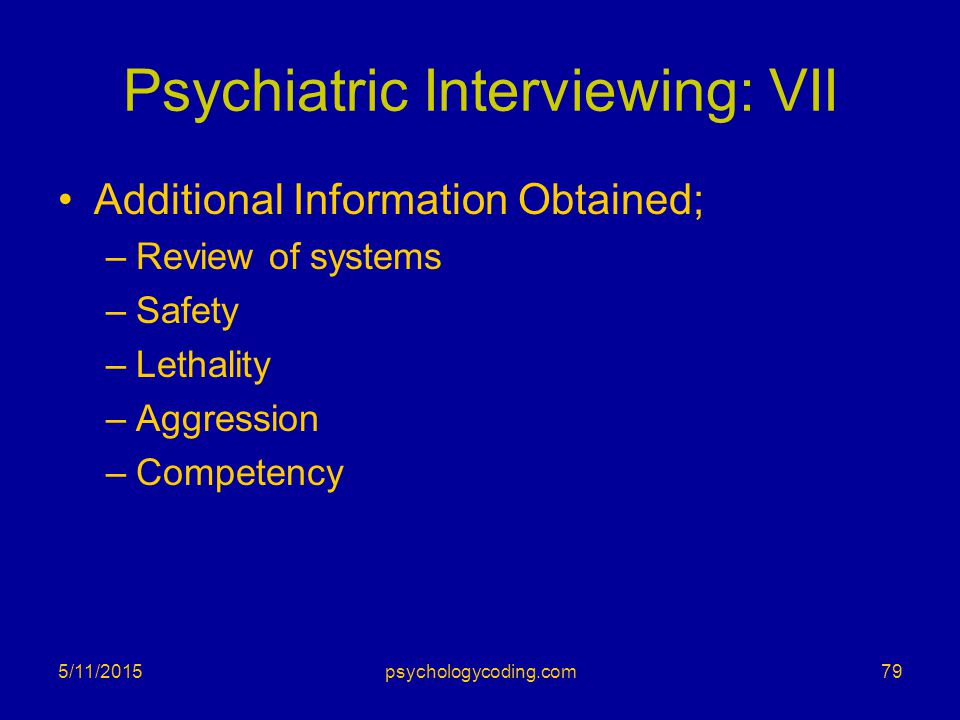 Psychiatric Interviewing: VII Additional Information Obtained; –Review of systems –Safety –Lethality –Aggression –Competency 5/11/2015psychologycoding