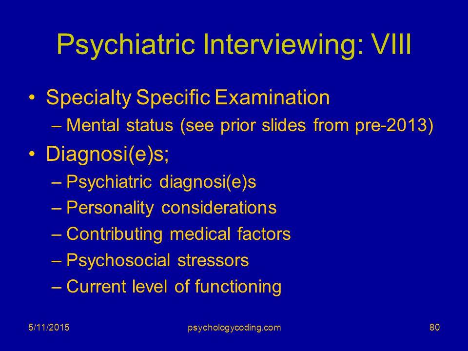 Psychiatric Interviewing: VIII Specialty Specific Examination –Mental status (see prior slides from pre-2013) Diagnosi(e)s; –Psychiatric diagnosi(e)s