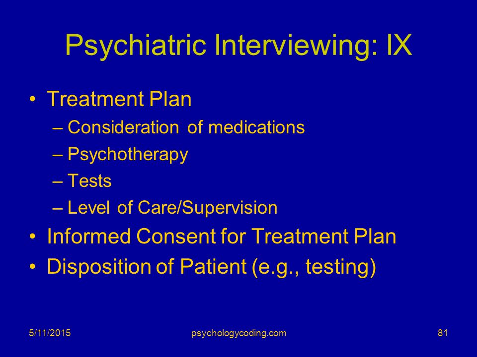 Psychiatric Interviewing: IX Treatment Plan –Consideration of medications –Psychotherapy –Tests –Level of Care/Supervision Informed Consent for Treatm