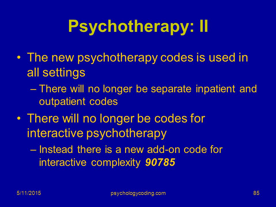 Psychotherapy: II The new psychotherapy codes is used in all settings –There will no longer be separate inpatient and outpatient codes There will no l
