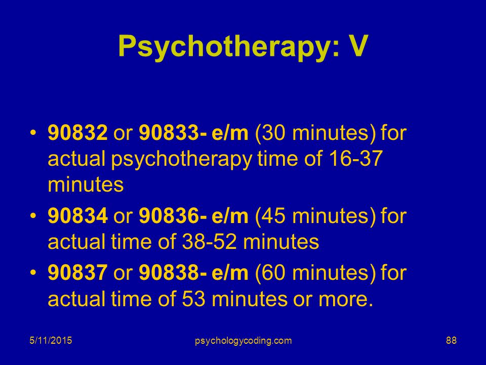 Psychotherapy: V 90832 or 90833- e/m (30 minutes) for actual psychotherapy time of 16-37 minutes 90834 or 90836- e/m (45 minutes) for actual time of 3