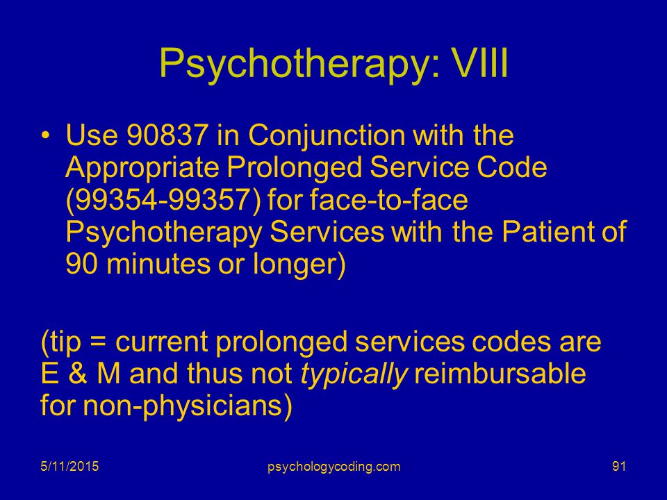 Psychotherapy: VIII Use 90837 in Conjunction with the Appropriate Prolonged Service Code (99354-99357) for face-to-face Psychotherapy Services with th