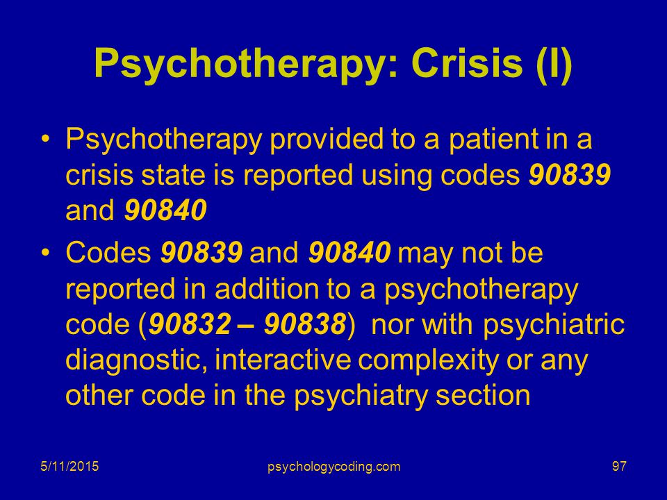 Psychotherapy: Crisis (I) Psychotherapy provided to a patient in a crisis state is reported using codes 90839 and 90840 Codes 90839 and 90840 may not