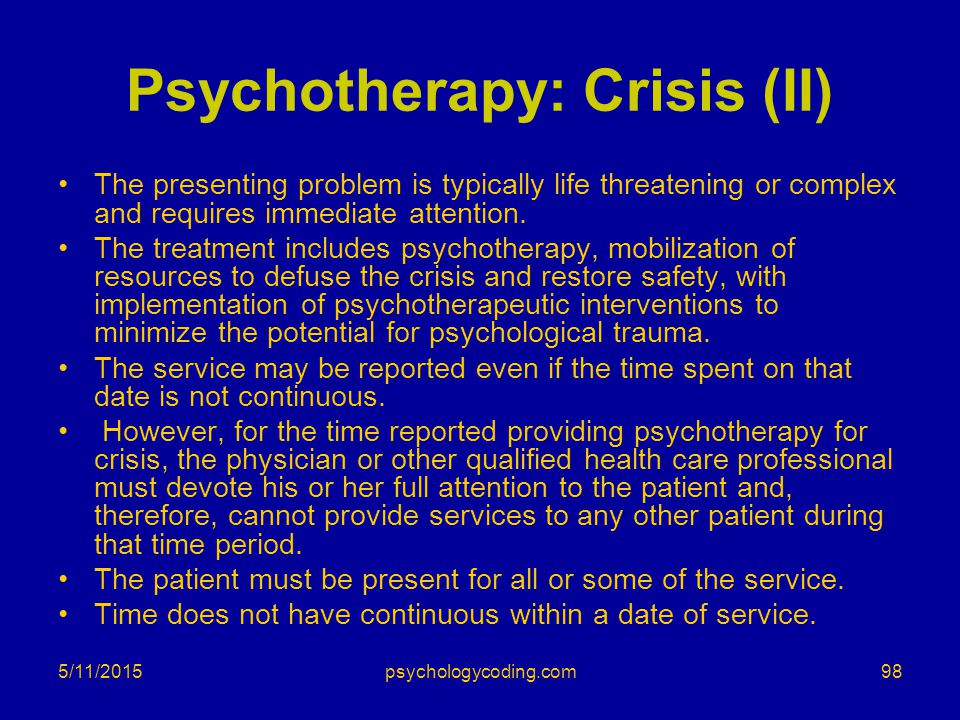 Psychotherapy: Crisis (II) The presenting problem is typically life threatening or complex and requires immediate attention. The treatment includes ps