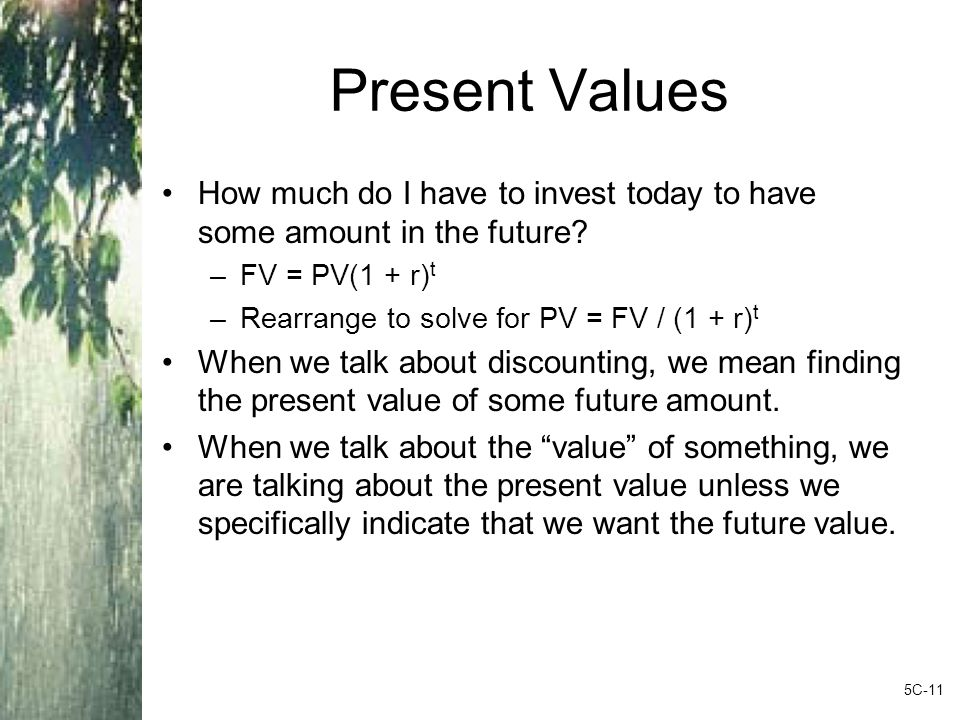 Present Values How much do I have to invest today to have some amount in the future.