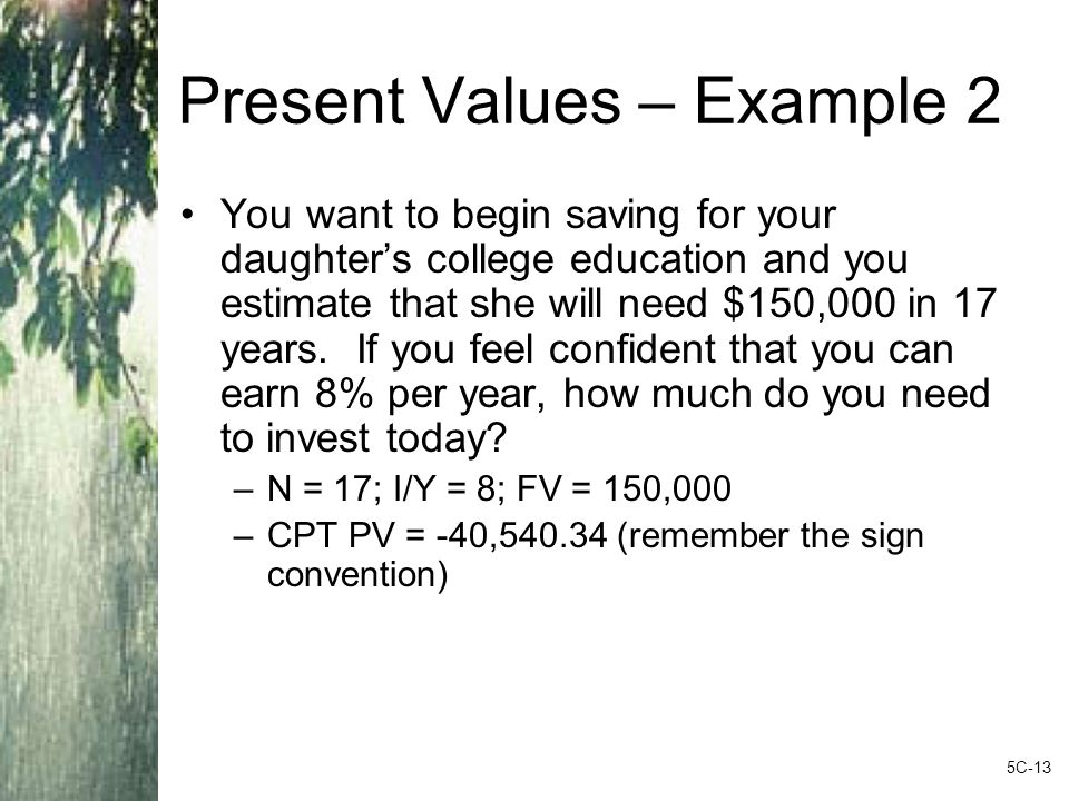 Present Values – Example 2 You want to begin saving for your daughter's college education and you estimate that she will need $150,000 in 17 years.