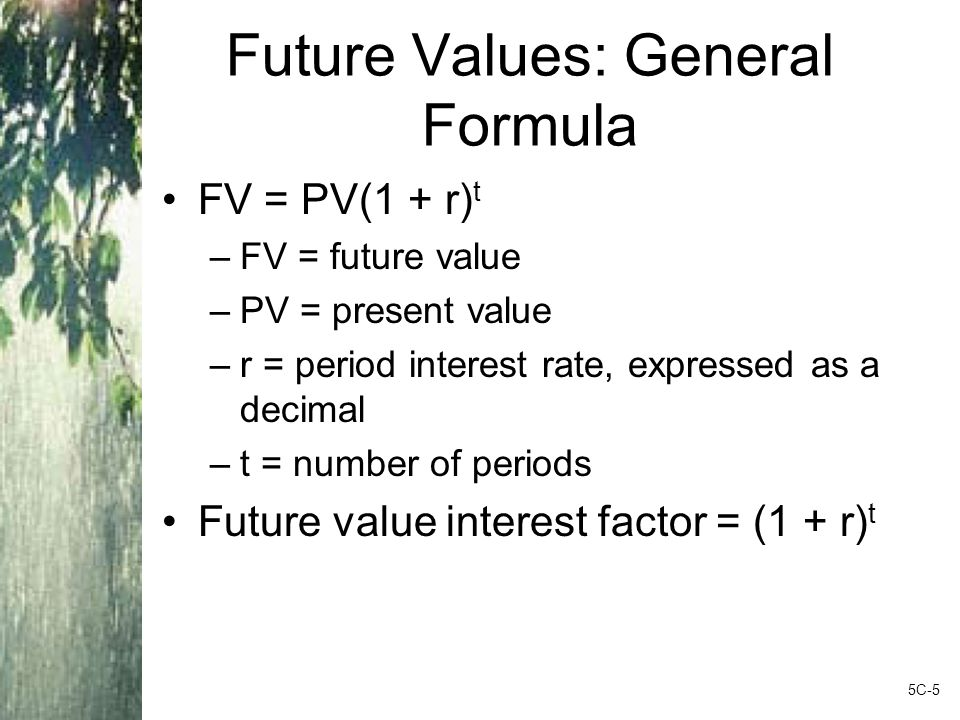 Future Values: General Formula FV = PV(1 + r) t –FV = future value –PV = present value –r = period interest rate, expressed as a decimal –t = number of periods Future value interest factor = (1 + r) t 5C-5