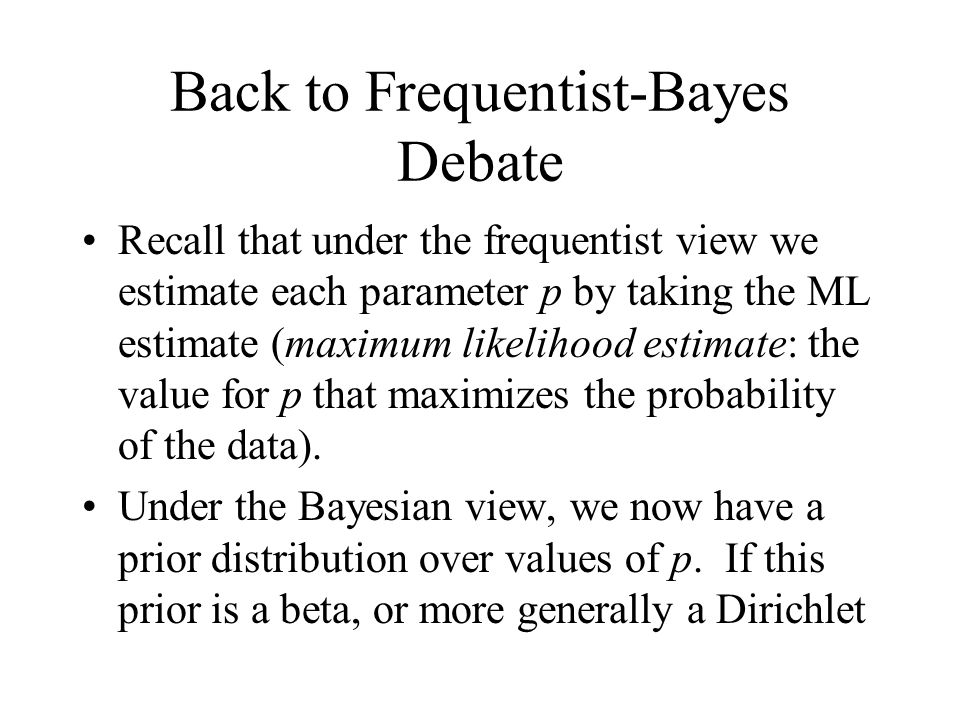 Back to Frequentist-Bayes Debate Recall that under the frequentist view we estimate each parameter p by taking the ML estimate (maximum likelihood estimate: the value for p that maximizes the probability of the data).
