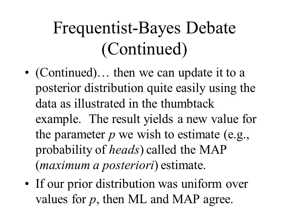 Frequentist-Bayes Debate (Continued) (Continued)… then we can update it to a posterior distribution quite easily using the data as illustrated in the thumbtack example.
