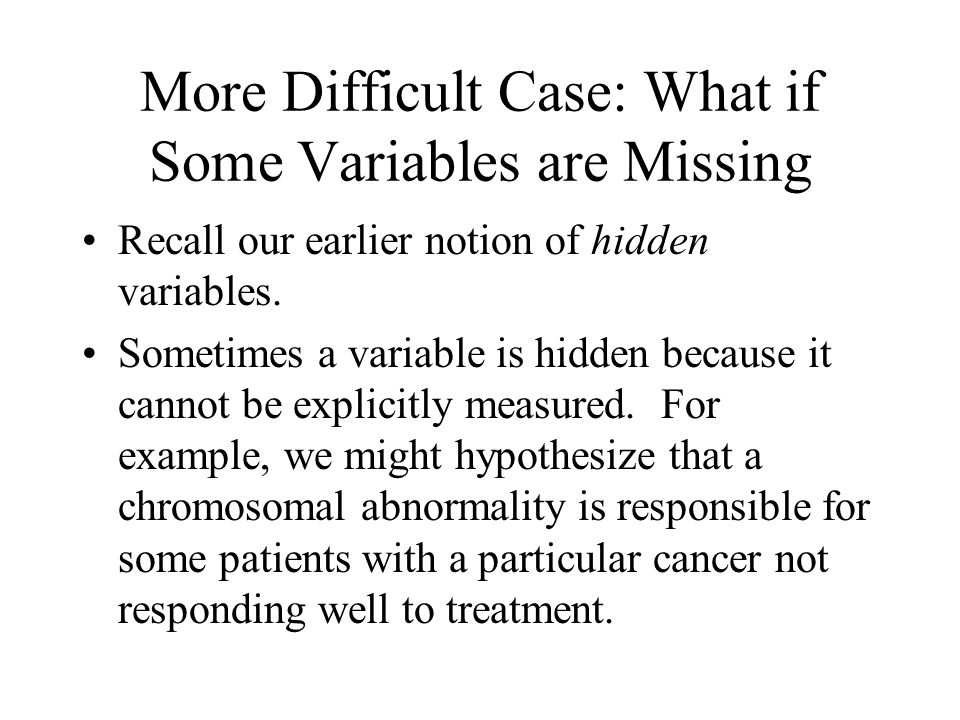 More Difficult Case: What if Some Variables are Missing Recall our earlier notion of hidden variables.