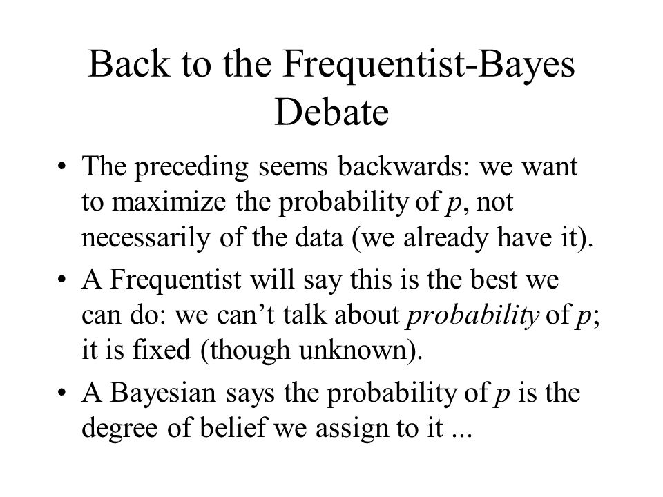 Back to the Frequentist-Bayes Debate The preceding seems backwards: we want to maximize the probability of p, not necessarily of the data (we already have it).