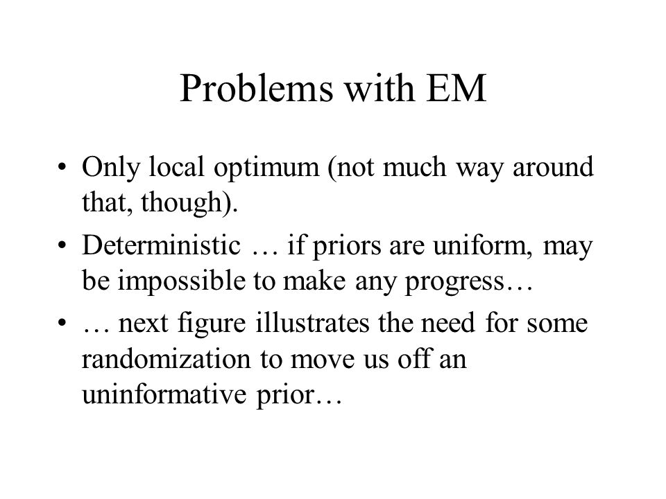 Problems with EM Only local optimum (not much way around that, though).
