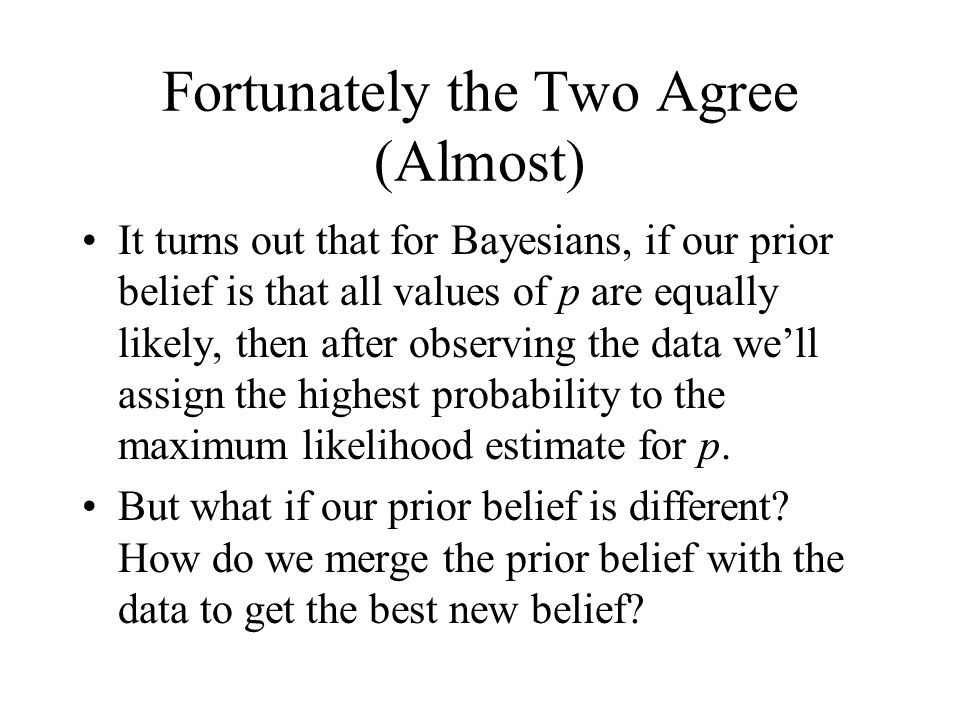 Fortunately the Two Agree (Almost) It turns out that for Bayesians, if our prior belief is that all values of p are equally likely, then after observing the data we'll assign the highest probability to the maximum likelihood estimate for p.