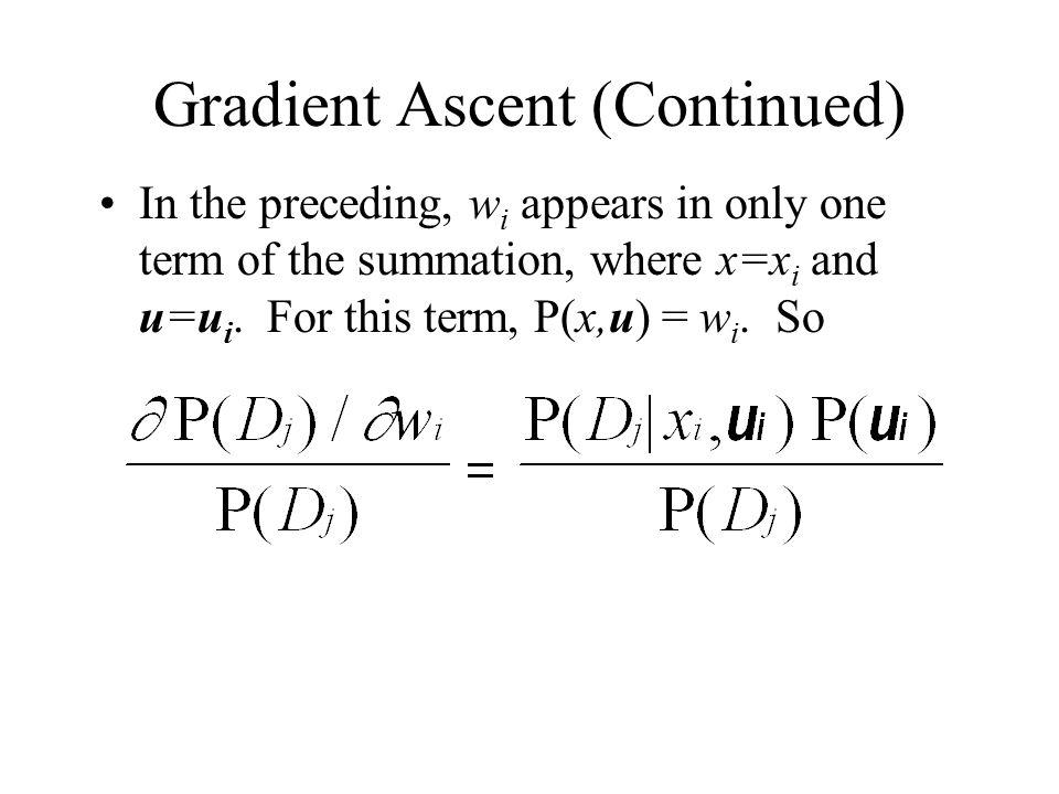 Gradient Ascent (Continued) In the preceding, w i appears in only one term of the summation, where x=x i and u=u i.