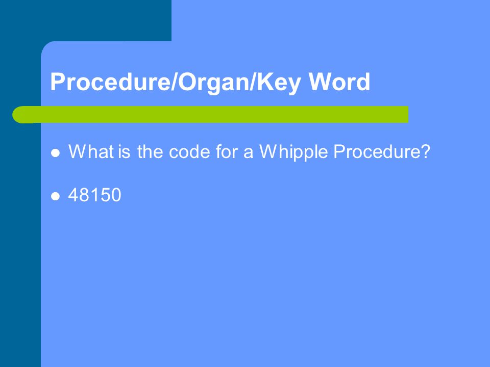 Procedure/Organ/Key Word What is the code for a Whipple Procedure 48150