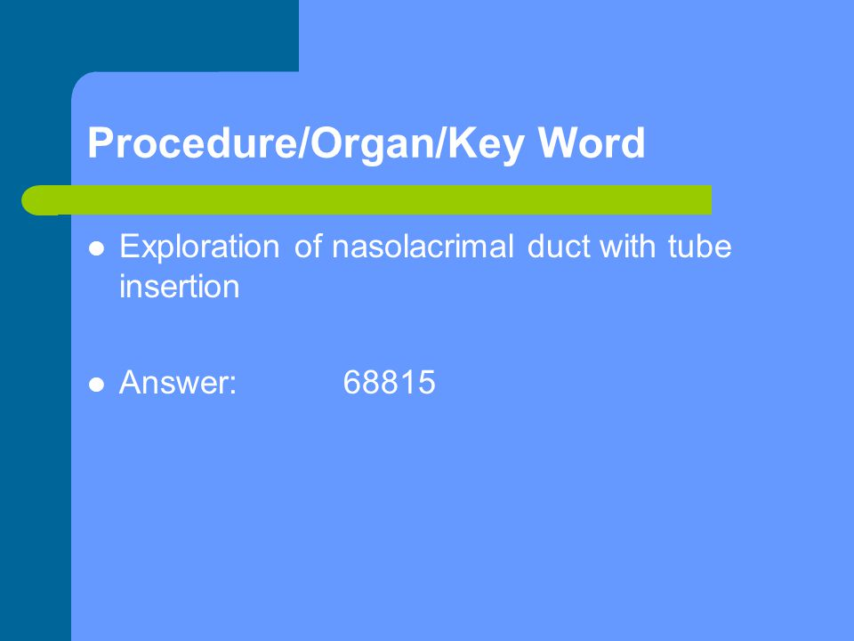 Procedure/Organ/Key Word Exploration of nasolacrimal duct with tube insertion Answer:68815