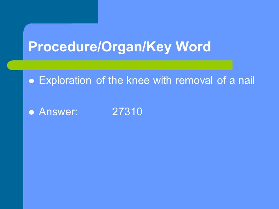 Procedure/Organ/Key Word Exploration of the knee with removal of a nail Answer:27310