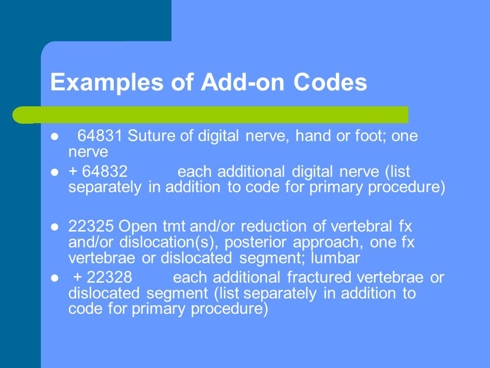 Examples of Add-on Codes 64831 Suture of digital nerve, hand or foot; one nerve + 64832 each additional digital nerve (list separately in addition to code for primary procedure) 22325 Open tmt and/or reduction of vertebral fx and/or dislocation(s), posterior approach, one fx vertebrae or dislocated segment; lumbar + 22328 each additional fractured vertebrae or dislocated segment (list separately in addition to code for primary procedure)