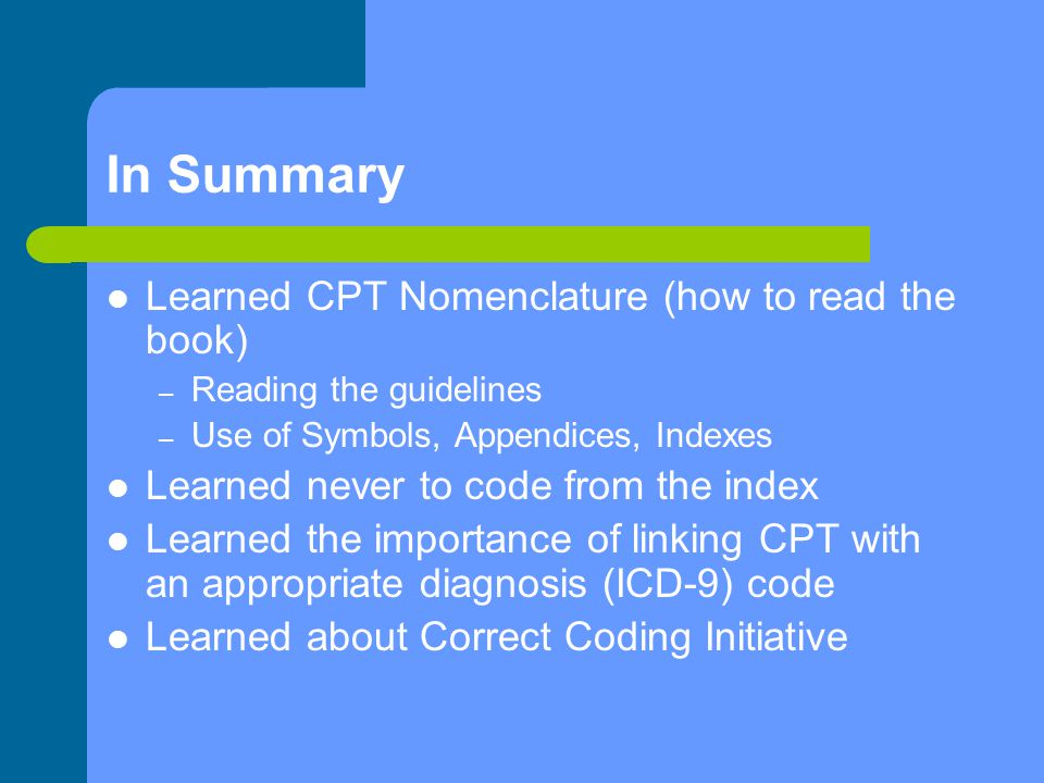 In Summary Learned CPT Nomenclature (how to read the book) – Reading the guidelines – Use of Symbols, Appendices, Indexes Learned never to code from the index Learned the importance of linking CPT with an appropriate diagnosis (ICD-9) code Learned about Correct Coding Initiative