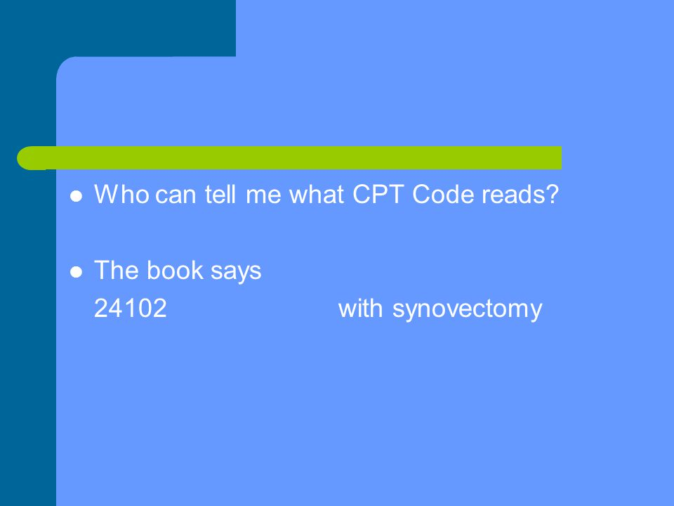 Who can tell me what CPT Code reads The book says 24102with synovectomy