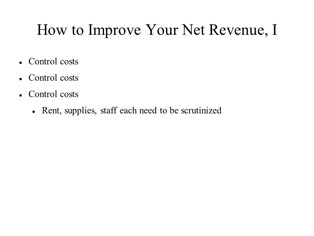How to Improve Your Net Revenue, I Control costs Rent, supplies, staff each need to be scrutinized