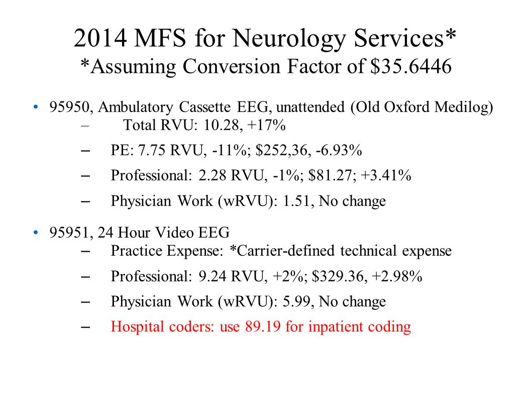 2014 MFS for Neurology Services* *Assuming Conversion Factor of $35.6446 95950, Ambulatory Cassette EEG, unattended (Old Oxford Medilog) – Total RVU: 10.28, +17% – PE: 7.75 RVU, -11%; $252,36, -6.93% – Professional: 2.28 RVU, -1%; $81.27; +3.41% – Physician Work (wRVU): 1.51, No change 95951, 24 Hour Video EEG – Practice Expense: *Carrier-defined technical expense – Professional: 9.24 RVU, +2%; $329.36, +2.98% – Physician Work (wRVU): 5.99, No change – Hospital coders: use 89.19 for inpatient coding