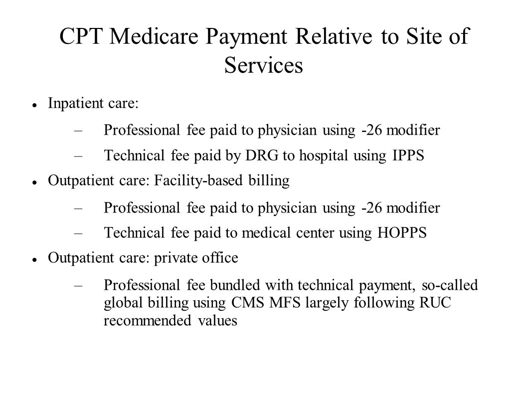 CPT Medicare Payment Relative to Site of Services Inpatient care: –Professional fee paid to physician using -26 modifier –Technical fee paid by DRG to hospital using IPPS Outpatient care: Facility-based billing –Professional fee paid to physician using -26 modifier –Technical fee paid to medical center using HOPPS Outpatient care: private office –Professional fee bundled with technical payment, so-called global billing using CMS MFS largely following RUC recommended values