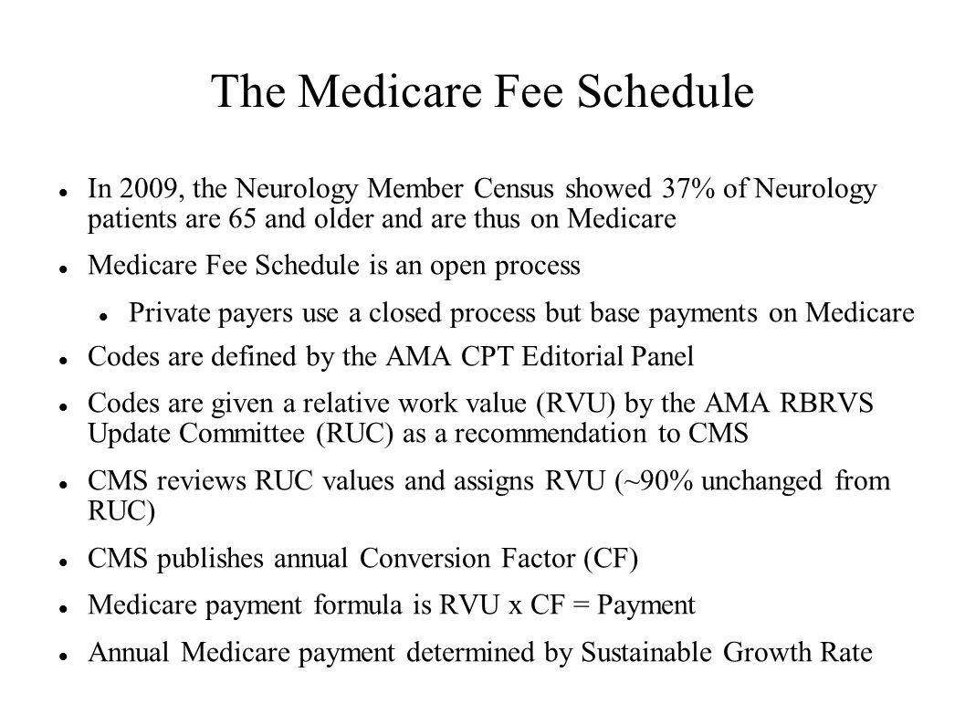 The Medicare Fee Schedule In 2009, the Neurology Member Census showed 37% of Neurology patients are 65 and older and are thus on Medicare Medicare Fee Schedule is an open process Private payers use a closed process but base payments on Medicare Codes are defined by the AMA CPT Editorial Panel Codes are given a relative work value (RVU) by the AMA RBRVS Update Committee (RUC) as a recommendation to CMS CMS reviews RUC values and assigns RVU (~90% unchanged from RUC) CMS publishes annual Conversion Factor (CF) Medicare payment formula is RVU x CF = Payment Annual Medicare payment determined by Sustainable Growth Rate