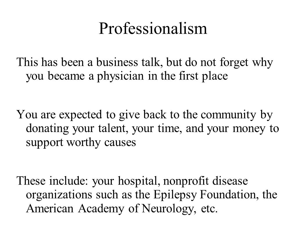 Professionalism This has been a business talk, but do not forget why you became a physician in the first place You are expected to give back to the community by donating your talent, your time, and your money to support worthy causes These include: your hospital, nonprofit disease organizations such as the Epilepsy Foundation, the American Academy of Neurology, etc.