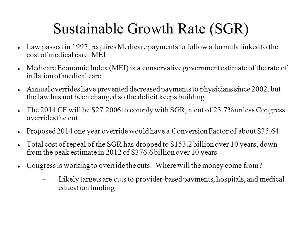 Sustainable Growth Rate (SGR) Law passed in 1997, requires Medicare payments to follow a formula linked to the cost of medical care, MEI Medicare Economic Index (MEI) is a conservative government estimate of the rate of inflation of medical care Annual overrides have prevented decreased payments to physicians since 2002, but the law has not been changed so the deficit keeps building The 2014 CF will be $27.2006 to comply with SGR, a cut of 23.7% unless Congress overrides the cut.