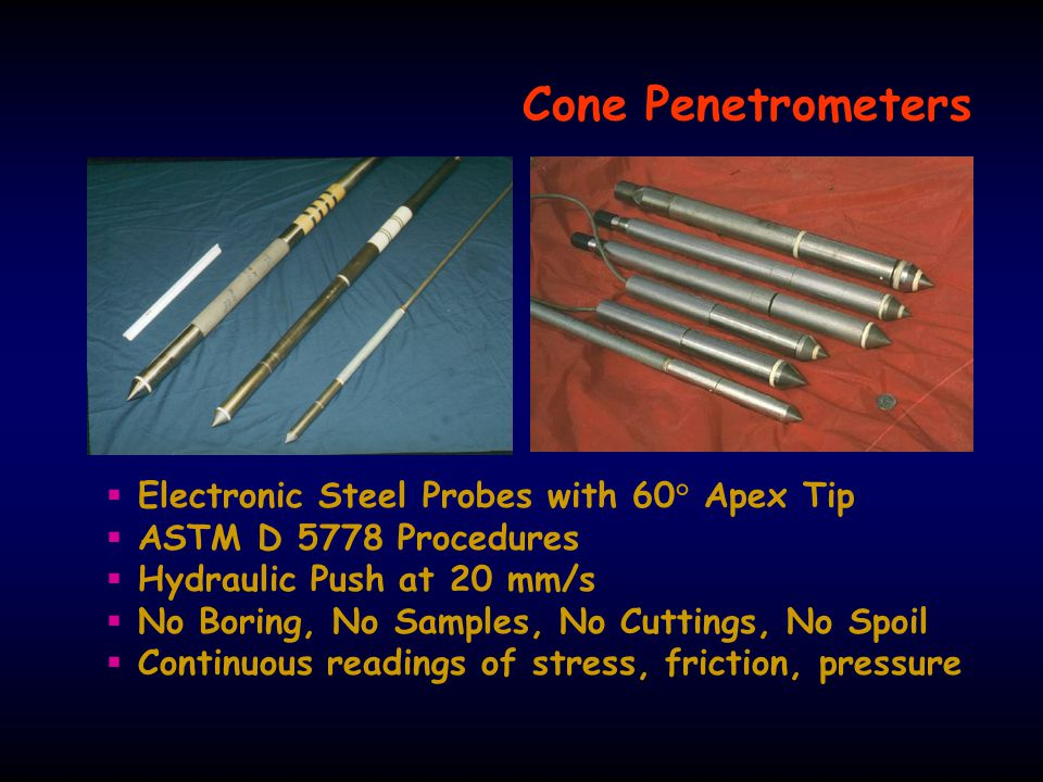 Cone Penetrometers  Electronic Steel Probes with 60° Apex Tip  ASTM D 5778 Procedures  Hydraulic Push at 20 mm/s  No Boring, No Samples, No Cuttings, No Spoil  Continuous readings of stress, friction, pressure