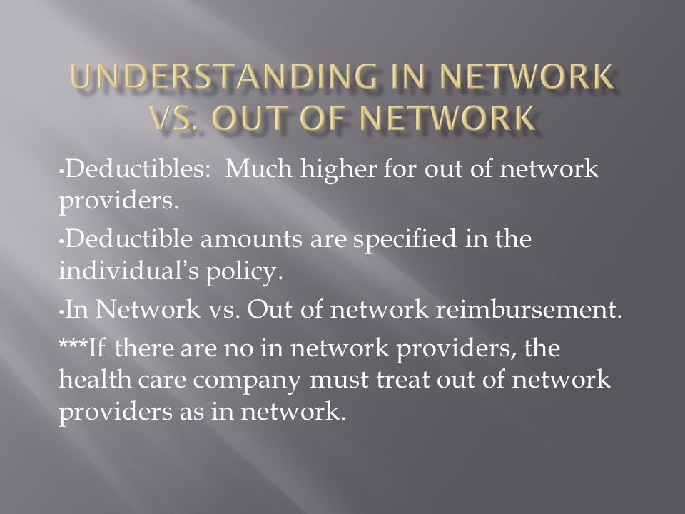 Sample Comparison: $100 for a service In network: pays at 100% plus $40 co-pay Out of network: pays 80%, benefits do not start until a $2000 out of pocket deductible is met.