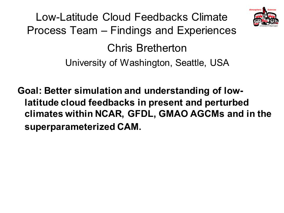 Low-Latitude Cloud Feedbacks Climate Process Team – Findings and Experiences Chris Bretherton University of Washington, Seattle, USA Goal: Better simulation and understanding of low- latitude cloud feedbacks in present and perturbed climates within NCAR, GFDL, GMAO AGCMs and in the superparameterized CAM.